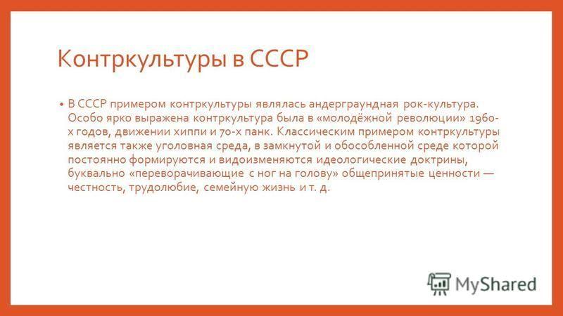 Контркультуры в СССР В СССР примером контркультуры являлась андеграундная рок-культура. Особо ярко выражена контркультура была в «молодёжной революции» 1960- х годов, движении хиппи и 70-х панк. Классическим примером контркультуры является также угол