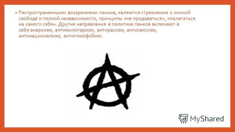 Распространенными воззрениями панков, являются стремление к личной свободе и полной независимости, принципы «не продаваться», «полагаться на самого себя». Другие направления в политике панков включают в себя анархизм, антимилитаризм, антирасизм, анти