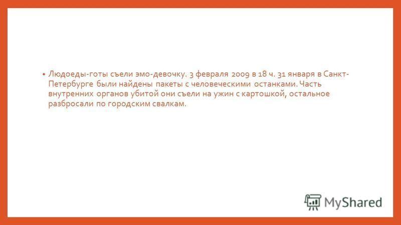 Людоеды-готы съели эмо-девочку. 3 февраля 2009 в 18 ч. 31 января в Санкт- Петербурге были найдены пакеты с человеческими останками. Часть внутренних органов убитой они съели на ужин с картошкой, остальное разбросали по городским свалкам.