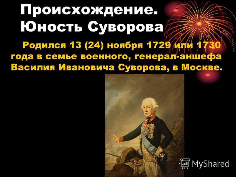 Происхождение. Юность Суворова Родился 13 (24) ноября 1729 или 1730 года в семье военного, генерал-аншефа Василия Ивановича Суворова, в Москве.