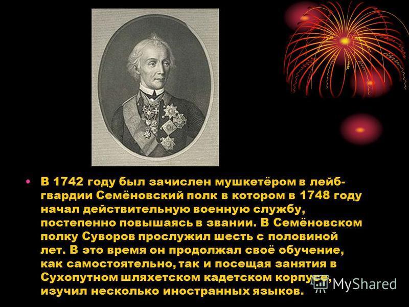 В 1742 году был зачислен мушкетёром в лейб- гвардии Семёновский полк в котором в 1748 году начал действительную военную службу, постепенно повышаясь в звании. В Семёновском полку Суворов прослужил шесть с половиной лет. В это время он продолжал своё