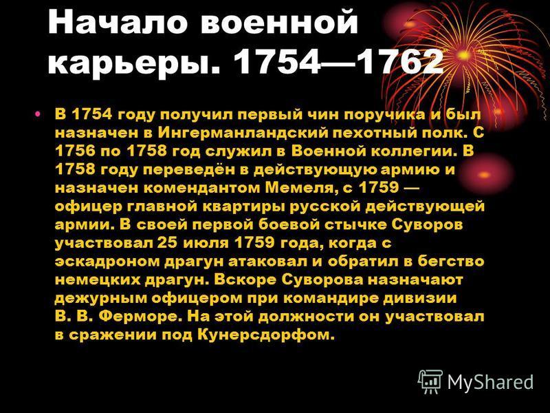 Начало военной карьеры. 17541762 В 1754 году получил первый чин поручика и был назначен в Ингерманландский пехотный полк. С 1756 по 1758 год служил в Военной коллегии. В 1758 году переведён в действующую армию и назначен комендантом Мемеля, с 1759 оф