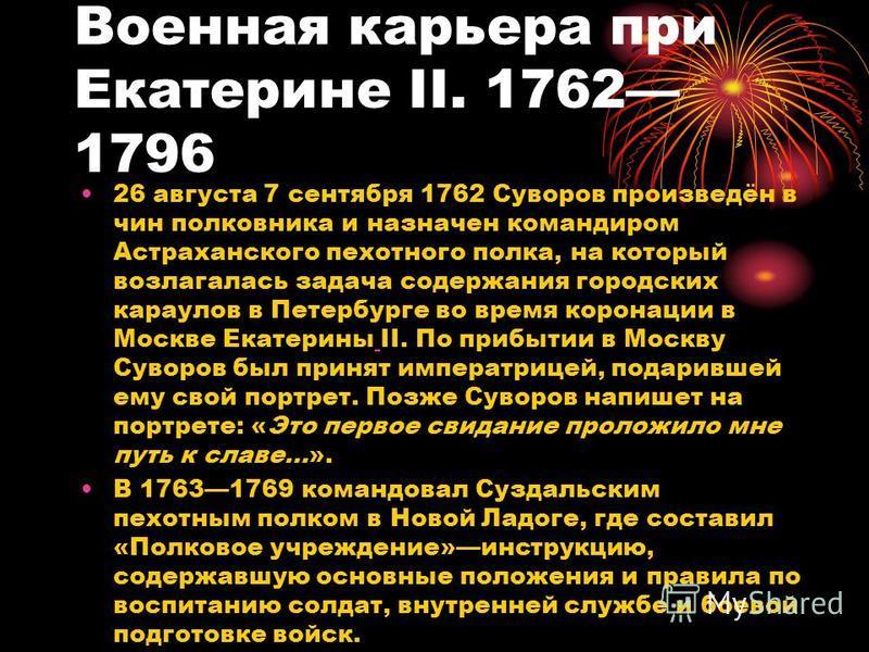 Военная карьера при Екатерине II. 1762 1796 26 августа 7 сентября 1762 Суворов произведён в чин полковника и назначен командиром Астраханского пехотного полка, на который возлагалась задача содержания городских караулов в Петербурге во время коронаци