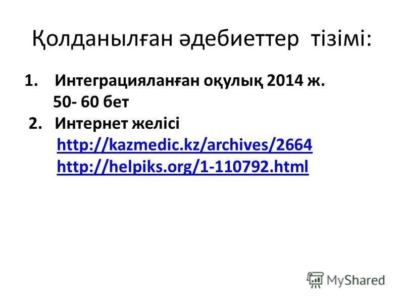 Қолданылған әдебиеттер тізімі: 1. Интеграцияланған оқулық 2014 ж. 50- 60 бет 2. Интернет желісі http://kazmedic.kz/archives/2664 http://helpiks.org/1-110792.html