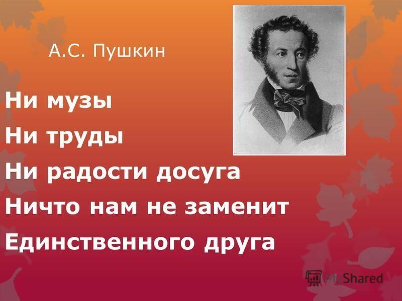 А.С. Пушкин Ни музы Ни труды Ни радости досуга Ничто нам не заменит Единственного друга