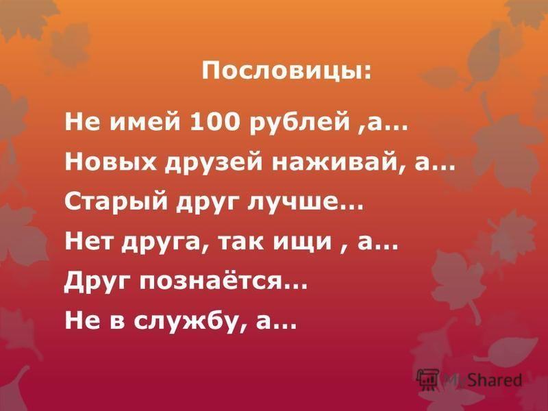 Пословицы: Не имей 100 рублей,а… Новых друзей наживай, а… Старый друг лучше… Нет друга, так ищи, а… Друг познаётся… Не в службу, а…