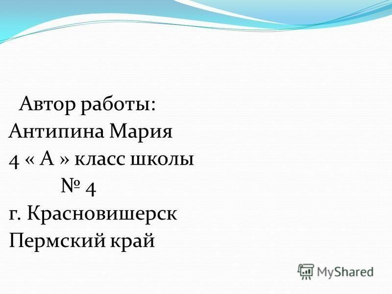Автор работы: Антипина Мария 4 « А » класс школы 4 г. Красновишерск Пермский край