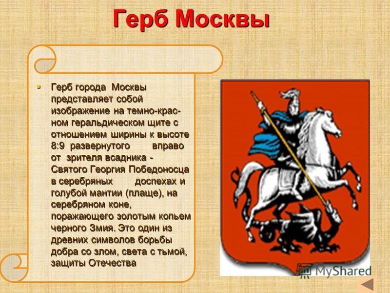 Герб Москвы Герб города Москвы представляет собой изображение на темно-крас- ном геральдическом щите с отношением ширины к высоте 8:9 развернутого вправо от зрителя всадника - Святого Георгия Победоносца в серебряных доспехах и голубой мантии (плаще)