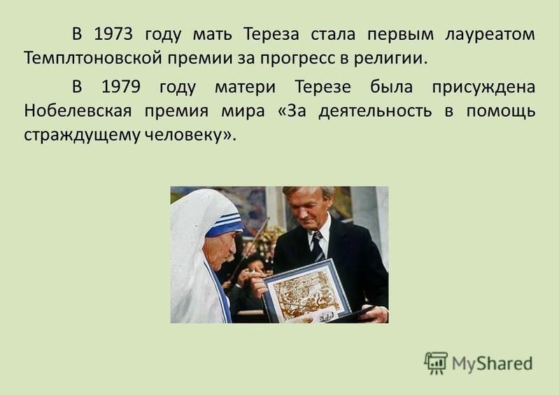 В 1973 году мать Тереза стала первым лауреатом Темплтоновской премии за прогресс в религии. В 1979 году матери Терезе была присуждена Нобелевская премия мира «За деятельность в помощь страждущему человеку».