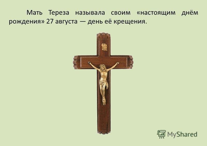Мать Тереза называла своим «настоящим днём рождения» 27 августа день её крещения.