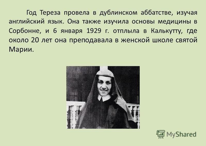 Год Тереза провела в дублинском аббатстве, изучая английский язык. Она также изучила основы медицины в Сорбонне, и 6 января 1929 г. отплыла в Калькутту, где около 20 лет она преподавала в женской школе святой Марии.
