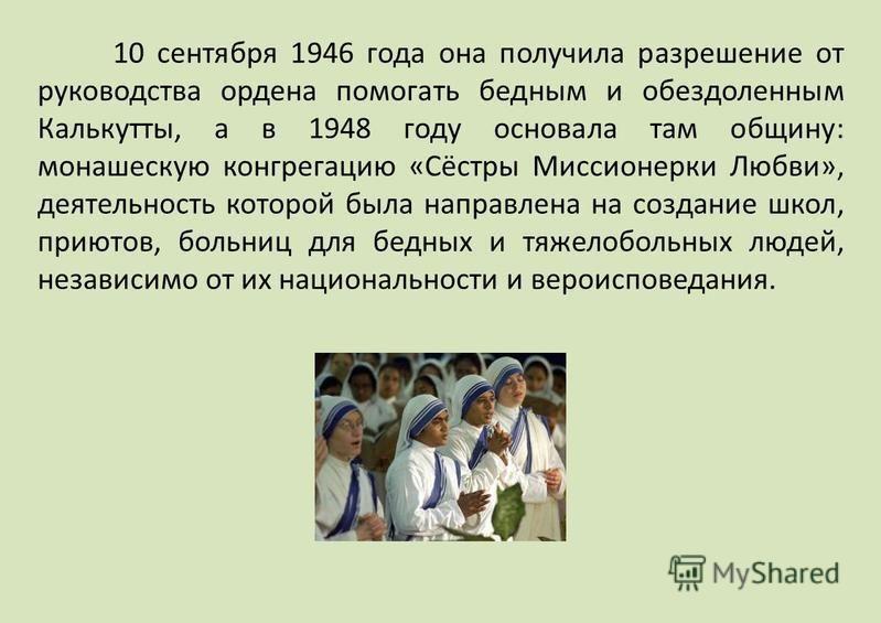 10 сентября 1946 года она получила разрешение от руководства ордена помогать бедным и обездоленным Калькутты, а в 1948 году основала там общину: монашескую конгрегацию «Сёстры Миссионерки Любви», деятельность которой была направлена на создание школ,
