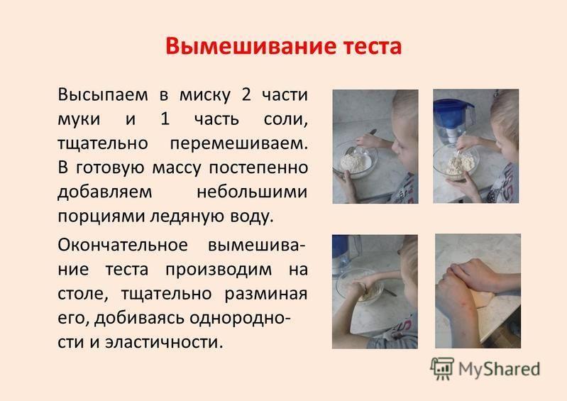 Вымешивание теста Высыпаем в миску 2 части муки и 1 часть соли, тщательно перемешиваем. В готовую массу постепенно добавляем небольшими порциями ледяную воду. Окончательное вымешивай- ние теста производим на столе, тщательно разминая его, добиваясь о