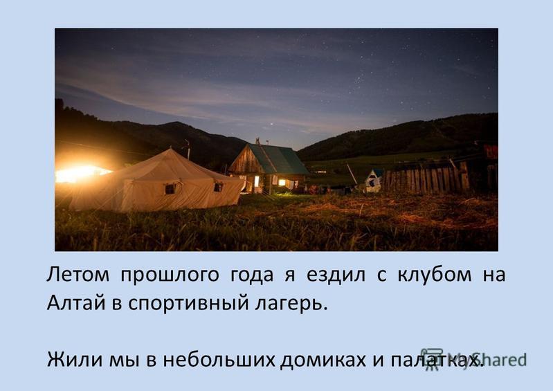 Летом прошлого года я ездил с клубом на Алтай в спортивный лагерь. Жили мы в небольших домиках и палатках.