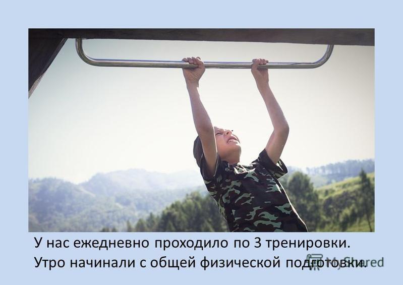 У нас ежедневно проходило по 3 тренировки. Утро начинали с общей физической подготовки.