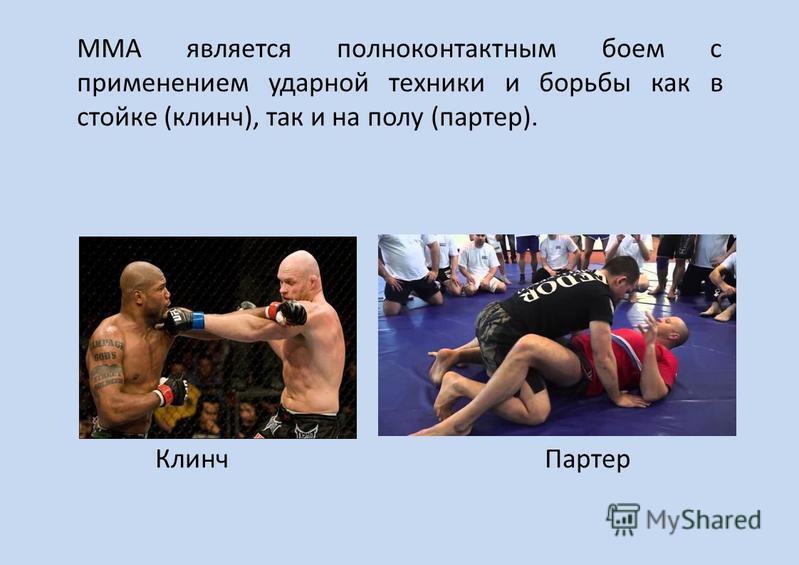 ММА является полно контактным боем с применением ударной техники и борьбы как в стойке (клинч), так и на полу (партер). Клинч Партер