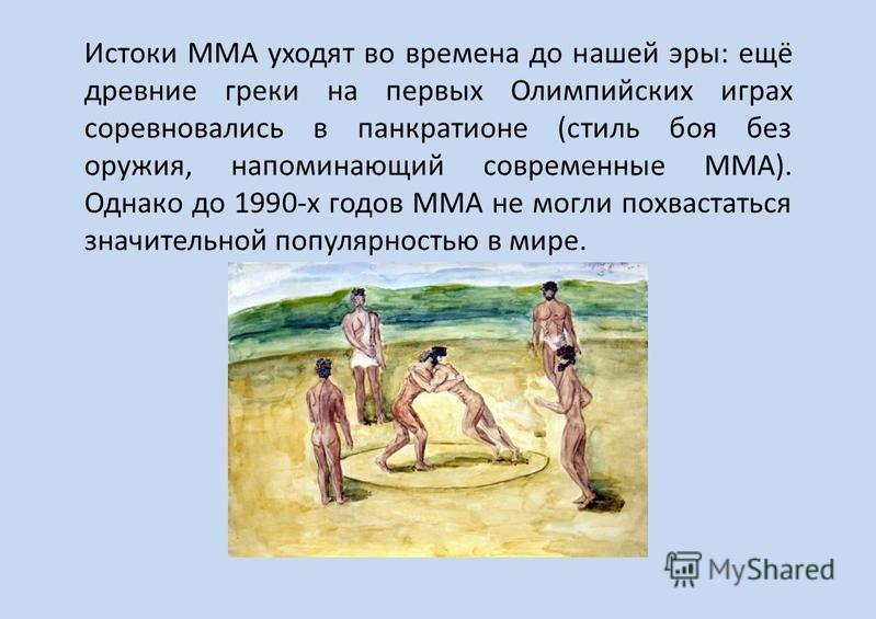 Истоки ММА уходят во времена до нашей эры: ещё древние греки на первых Олимпийских играх соревновались в панкратионе (стиль боя без оружия, напоминающий современные ММА). Однако до 1990-х годов ММА не могли похвастаться значительной популярностью в м