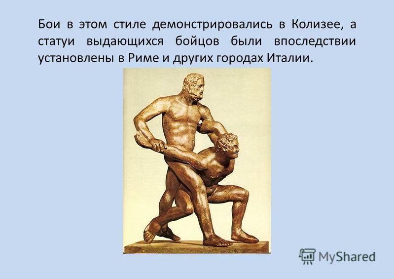 Бои в этом стиле демонстрировались в Колизее, а статуи выдающихся бойцов были впоследствии установлены в Риме и других городах Италии.