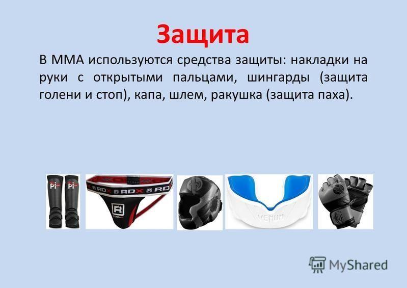 Защита В ММА используются средства защиты: накладки на руки с открытыми пальцами, шингарды (защита голени и стоп), капа, шлем, ракушка (защита паха).