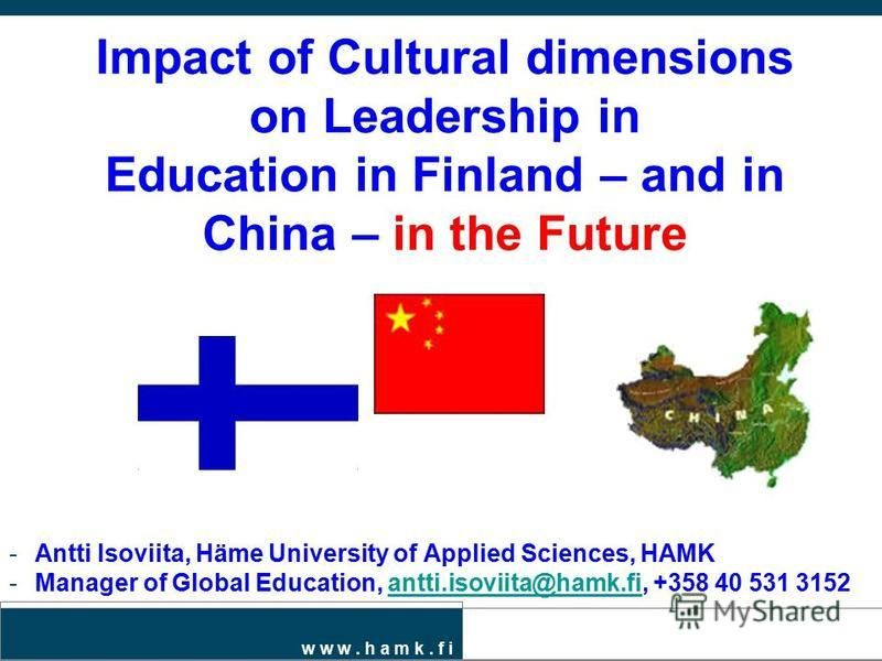w w w. h a m k. f i Impact of Cultural dimensions on Leadership in Education in Finland – and in China – in the Future -Antti Isoviita, Häme University of Applied Sciences, HAMK -Manager of Global Education, antti.isoviita@hamk.fi, +358 40 531 3152an