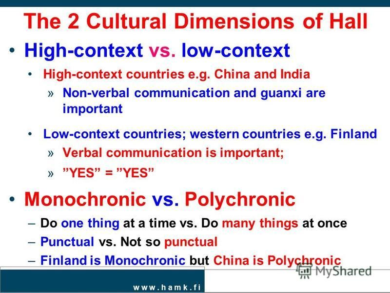 w w w. h a m k. f i The 2 Cultural Dimensions of Hall High-context vs. low-context High-context countries e.g. China and India »Non-verbal communication and guanxi are important Low-context countries; western countries e.g. Finland »Verbal communicat
