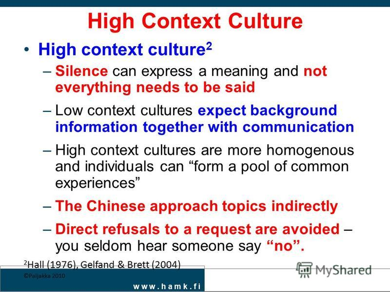 w w w. h a m k. f i High Context Culture High context culture 2 –Silence can express a meaning and not everything needs to be said –Low context cultures expect background information together with communication –High context cultures are more homogen