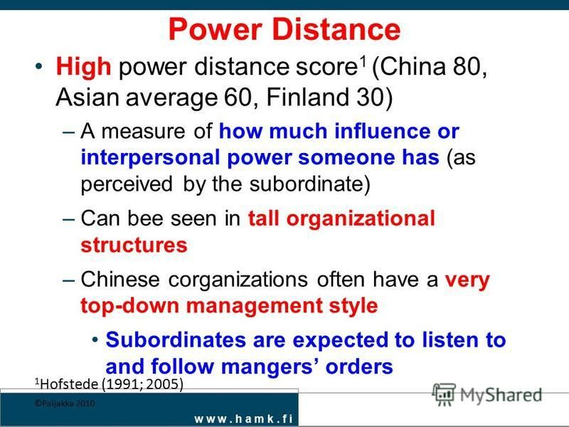 w w w. h a m k. f i Power Distance High power distance score 1 (China 80, Asian average 60, Finland 30) –A measure of how much influence or interpersonal power someone has (as perceived by the subordinate) –Can bee seen in tall organizational structu