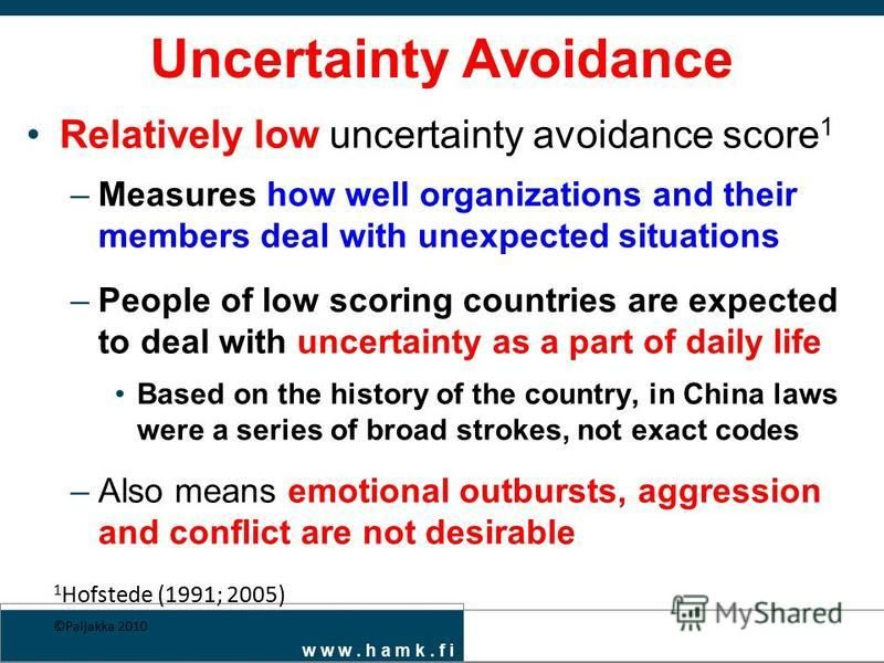w w w. h a m k. f i Uncertainty Avoidance Relatively low uncertainty avoidance score 1 –Measures how well organizations and their members deal with unexpected situations –People of low scoring countries are expected to deal with uncertainty as a part