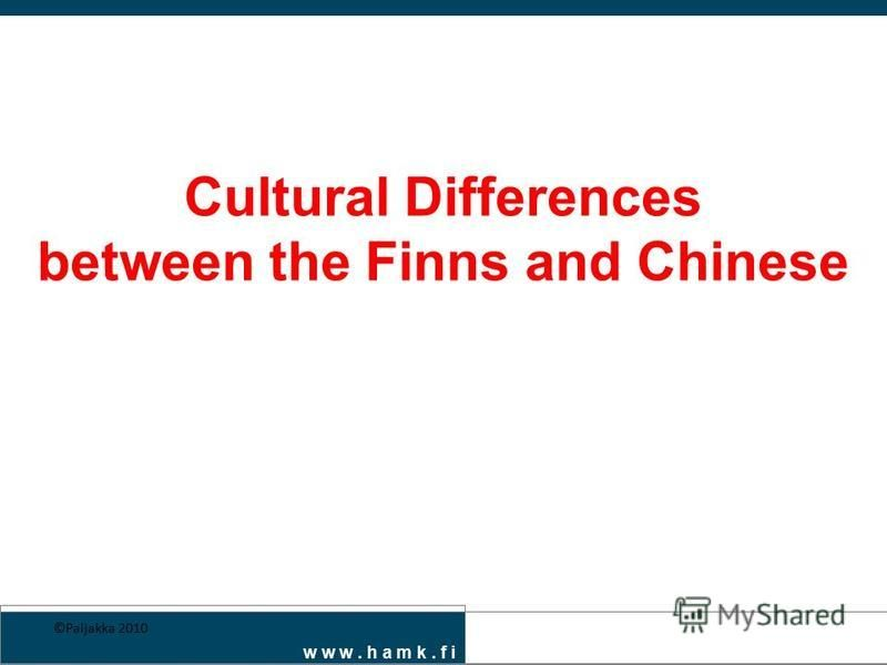 w w w. h a m k. f i Cultural Differences between the Finns and Chinese ©Paljakka 2010