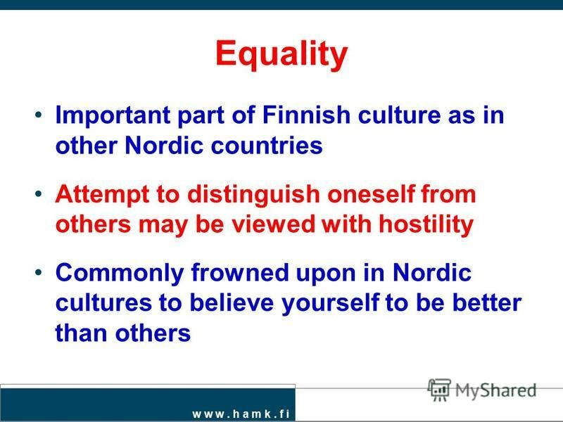 w w w. h a m k. f i Equality Important part of Finnish culture as in other Nordic countries Attempt to distinguish oneself from others may be viewed with hostility Commonly frowned upon in Nordic cultures to believe yourself to be better than others