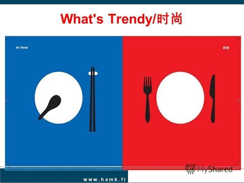 w w w. h a m k. f i What's Trendy/