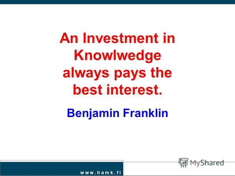 An Investment in Knowlwedge always pays the best interest. Benjamin Franklin