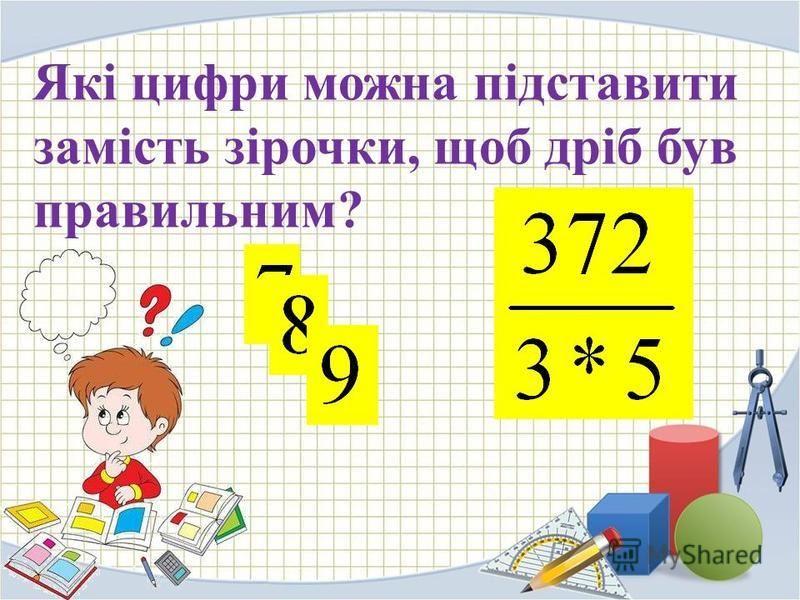 Які цифри можна підставити замість зірочки, щоб дріб був правильним?