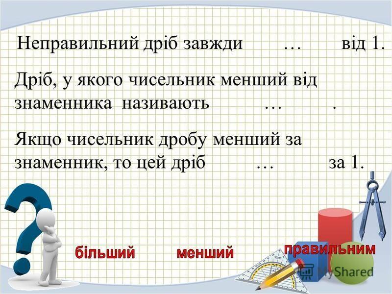 Неправильний дріб завжди … від 1. Дріб, у якого чисельник менший від знаменника називають …. Якщо чисельник дробу менший за знаменник, то цей дріб … за 1.