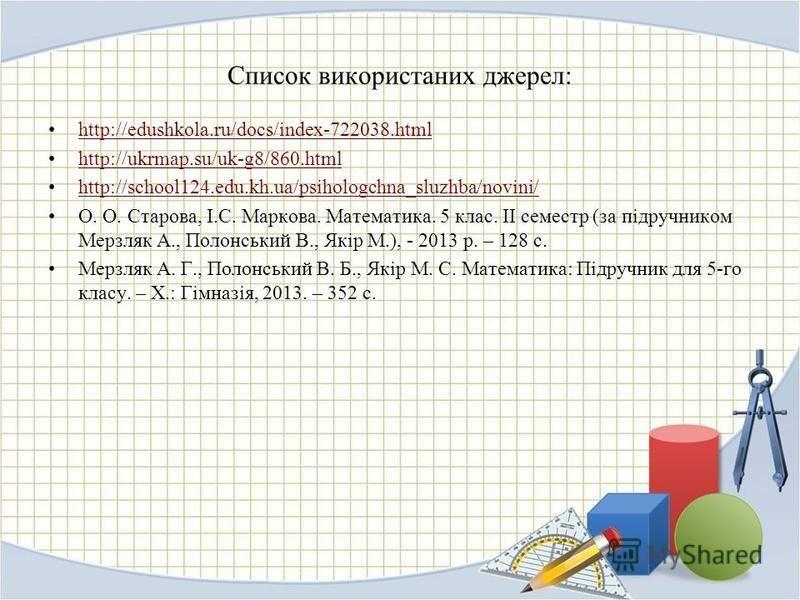 Список використаних джерел: http://edushkola.ru/docs/index-722038.html http://ukrmap.su/uk-g8/860.html http://school124.edu.kh.ua/psihologchna_sluzhba/novini/ О. О. Старова, І.С. Маркова. Математика. 5 клас. ІІ семестр (за підручником Мерзляк А., Пол