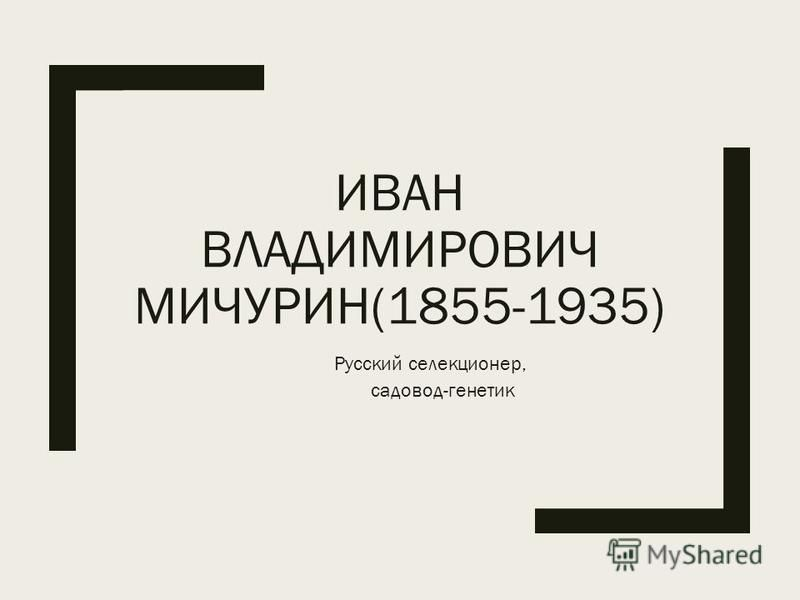 ИВАН ВЛАДИМИРОВИЧ МИЧУРИН(1855-1935) Русский селекционер, садовод-генетик