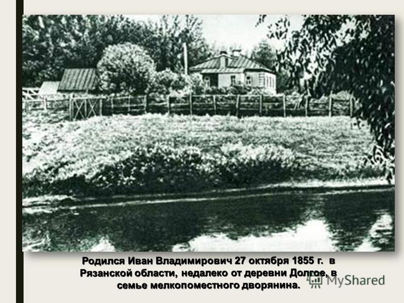 Родился Иван Владимирович 27 октября 1855 г. в Рязанской области, недалеко от деревни Долгое, в семье мелкопоместного дворянина.