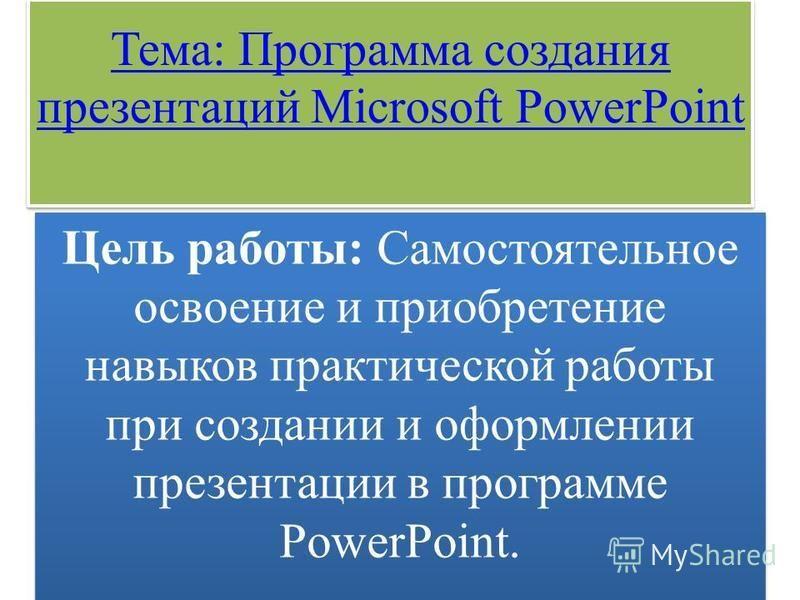 Тема: Программа создания презентаций Microsoft PowerPoint Тема: Программа создания презентаций Microsoft PowerPoint Цель работы: Самостоятельное освоение и приобретение навыков практической работы при создании и оформлении презентации в программе Pow