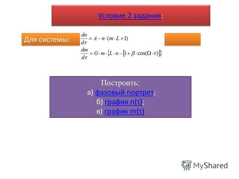 Условие 2 задания Условие 2 задания: Условие 2 задания Условие 2 задания: Для системы: Построить: а) фазовый портрет;фазовый портрет б) график n(τ);график n(τ) в) график m(τ)график m(τ)