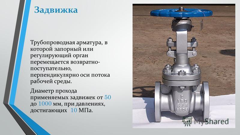 Задвижка Трубопроводная арматура, в которой запорный или регулирующий орган перемещается возвратно- поступательно, перпендикулярно оси потока рабочей среды. Диаметр прохода применяемых задвижек от 50 до 1000 мм, при давлениях, достигающих 10 МПа.