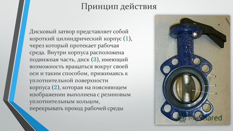 Дисковый затвор представляет собой короткий цилиндрический корпус ( 1 ), через который протекает рабочая среда. Внутри корпуса расположена подвижная часть, диск ( 3 ), имеющий возможность вращаться вокруг своей оси и таким способом, прижимаясь к упло