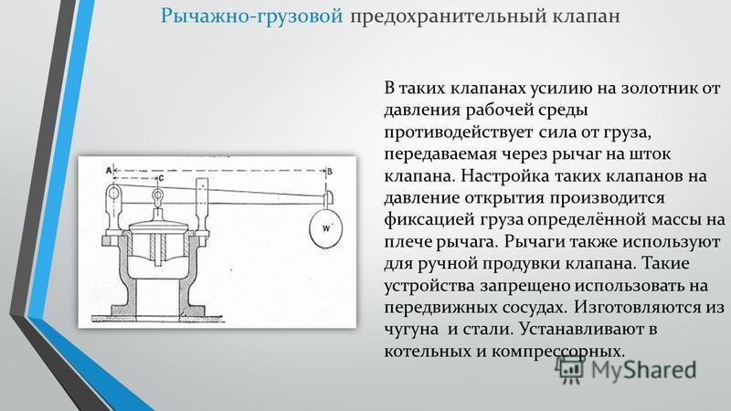 Рычажно-грузовой предохранительный клапан В таких клапанах усилию на золотник от давления рабочей среды противодействует сила от груза, передаваемая через рычаг на шток клапана. Настройка таких клапанов на давление открытия производится фиксацией гру