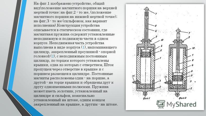 На фиг.1 изображено устройство, общий вид(положение магнитного поршня на верхней мертвой точке; на фиг,2 - то же, (положение магнитного поршня на нижней мертвой точке); на фиг,З - то же (сильфоном, как вариант исполнения).Конструкция устройства описы