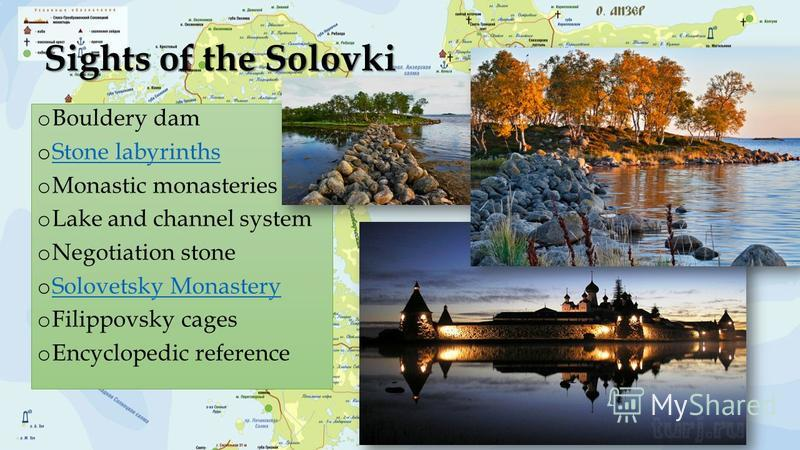Sights of the Solovki o Bouldery dam o Stone labyrinths Stone labyrinths o Monastic monasteries o Lake and channel system o Negotiation stone o Solovetsky Monastery Solovetsky Monastery o Filippovsky cages o Encyclopedic reference