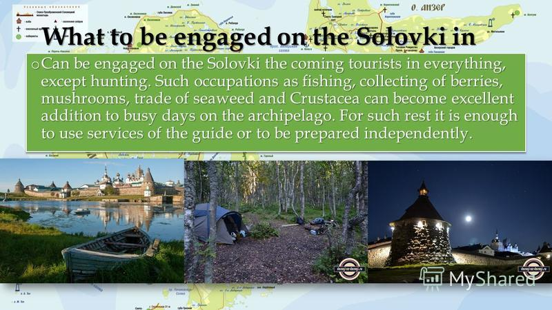 What to be engaged on the Solovki in o Can be engaged on the Solovki the coming tourists in everything, except hunting. Such occupations as fishing, collecting of berries, mushrooms, trade of seaweed and Crustacea can become excellent addition to bus