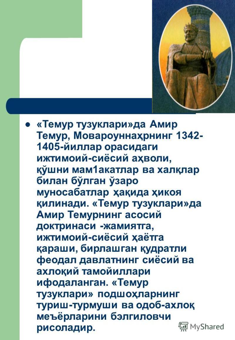 «Темур тузуклари»да Амир Темур, Мовароуннаҳрнинг 1342- 1405-йиллар орасидаги ижтимоий-сиёсий аҳволи, қўшни мам 1 акатлар ва халқлар билан бўлган ўзаро муносабатлар ҳақида ҳикоя қилинади. «Темур тузуклари»да Амир Темурнинг насосий доктрина си -жамиятг
