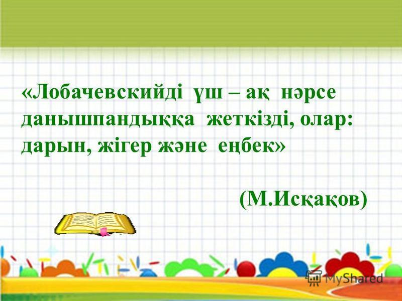 «Лобачевскийді үш – ақ нәрсе данышпандыққа жеткізді, олар: дарын, жігер және еңбек» (М.Исқақов)