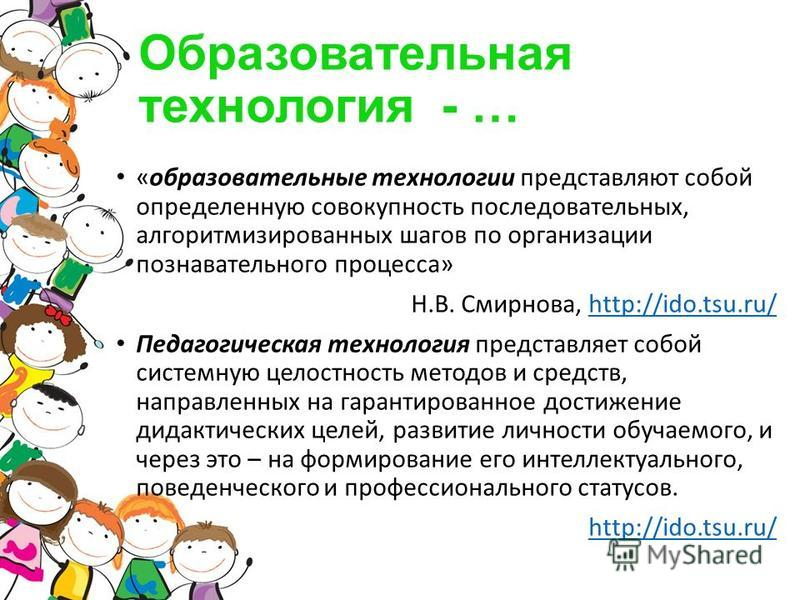 Образовательная технология - … «образовательные технологии представляют собой определенную совокупность последовательных, алгоритмизированных шагов по организации познавательного процесса» Н.В. Смирнова, http://ido.tsu.ru/http://ido.tsu.ru/ Педагогич