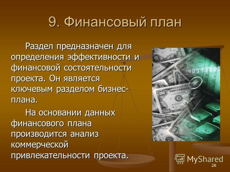 9. Финансовый план Раздел предназначен для определения эффективности и финансовой состоятельности проекта. Он является ключевым разделом бизнес- плана. На основании данных финансового плана производится анализ коммерческой привлекательности проекта.