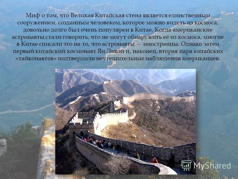 Миф о том, что Великая Китайская стена является единственным сооружением, созданным человеком, которое можно видеть из космоса, довольно долго был очень популярен в Китае. Когда американские астронавты стали говорить, что не могут обнаружить её из ко